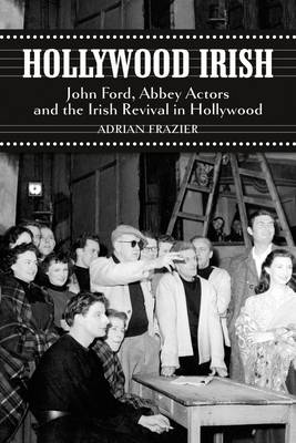 Hollywood Irish John Ford, Abbey Actors and the Irish Revival in Hollywood by Adrian Frazier