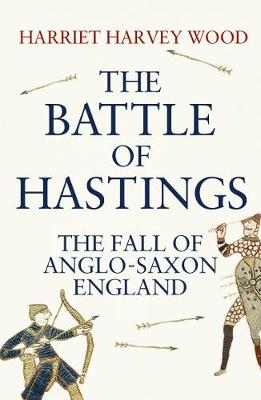 The Battle of Hastings The Fall of Anglo-Saxon England by Harriet Harvey Wood