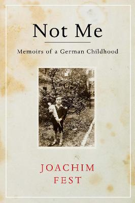Not Me Memoirs of a German Childhood by Joachim E. Fest