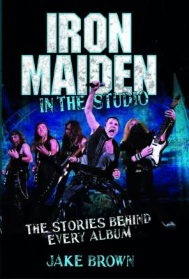 Iron Maiden in the Studio The Stories Behind Every Album by Jake Brown