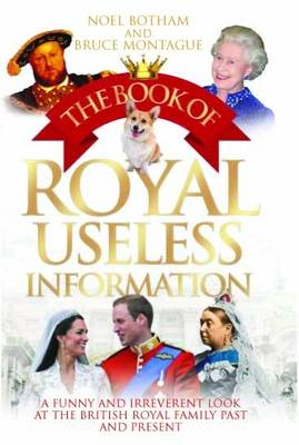 Book of Royal Useless Information A Funny and Irreverent Look at the British Royal Family Past and Present by Noel Botham, Bruce Montague