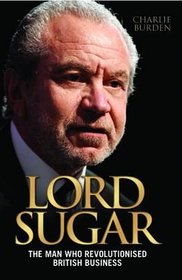 Lord Sugar The Man Who Revolutionised British Business by Charlie Burden