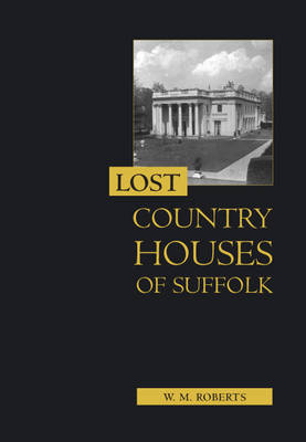 Lost Country Houses of Suffolk by W.M. Roberts