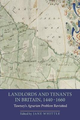Landlords and Tenants in Britain, 1440-1660 Tawney's <I>Agrarian Problem</I> Revisited by Jane Whittle