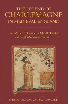 The Legend of Charlemagne in Medieval England The Matter of France in Middle English and Anglo-Norman Literature by Phillipa Hardman, Marianne Ailes