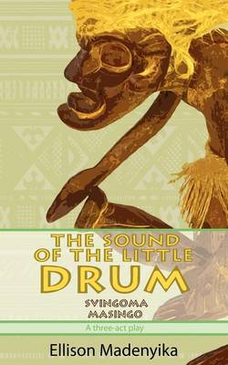 The Sound of the Little Drum Svingoma Masingo - A Three-ACT Play by Ellison Madenyika