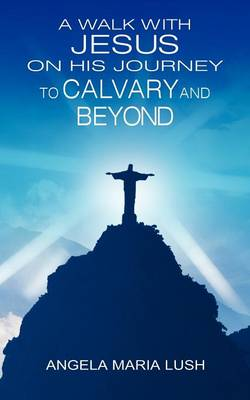 A Walk with Jesus on His Journey to Calvary and Beyond by Angela Maria Lush