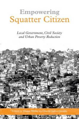 Empowering Squatter Citizen Local Government, Civil Society and Urban Poverty Reduction by Diana Mitlin, David Satterthwaite
