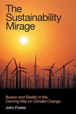The Sustainability Mirage Illusion and Reality in the Coming War on Climate Change by John Michael Foster