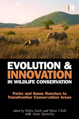 Evolution and Innovation in Wildlife Conservation Parks and Game Ranches to Transfrontier Conservation Areas by Brian Child, Helen Suich, Anna Spenceley