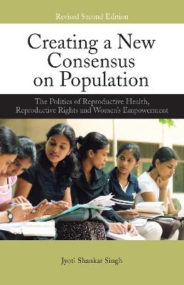 Creating a New Consensus on Population The Politics of Reproductive Health, Reproductive Rights, and Women's Empowerment by Jyoti Shankar Singh
