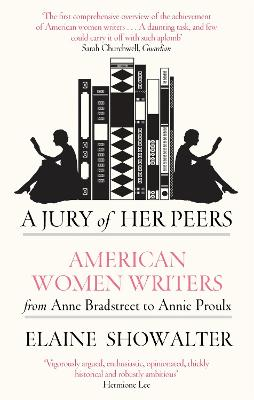 A Jury Of Her Peers American Women Writers from Anne Bradstreet to Annie Proulx by Elaine Showalter