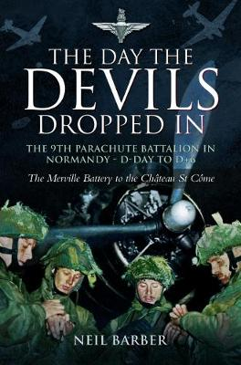 The Day the Devils Dropped in The 9th Parachute Battalion in Normandy D-day to D+6 by Neil Barber