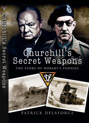 Churchill's Secret Weapons The Story of Hobart's Funnies by Patrick Delaforce