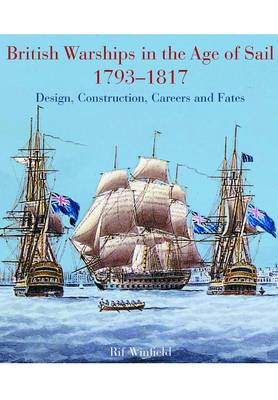 British Warships in the Age of Sail 1793-1817 Design, Construction, Careers and Fates by Rif Winfield