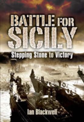 The Battle for Sicily Stepping Stone to Victory by Ian Blackwell