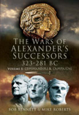 The The Wars of Alexander's Successors 323 - 281 BC Wars of Alexander's Successors 323-281 Bc: Volume 1- Commanders and Campaigns Commanders and Campaigns by Bob Bennett, Mike Roberts