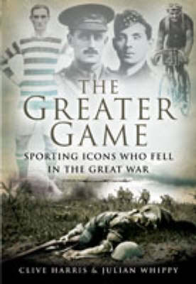 The Greater Game Sporting Icons Who Fell in the Great War by Clive Harris, Julian Whippy
