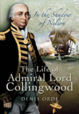 In the Shadow of Nelson The Life of Admiral Lord Collingwood by Denis Orde