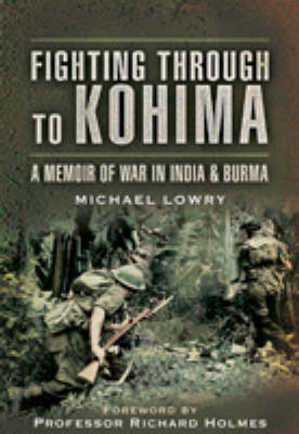 Fighting Through to Kohima by Michael Lowry