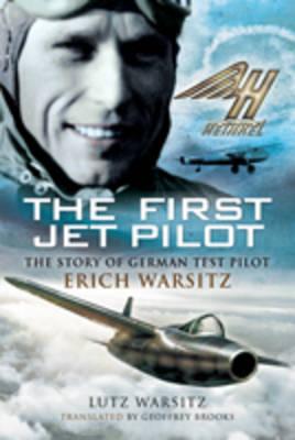 The First Jet Pilot The Story of German Test Pilot Erich Warsitz by Lutz Warsitz
