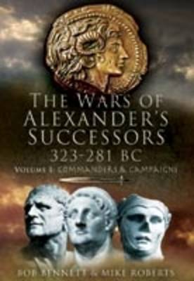 The The Wars of Alexander's Successors 323-281 BC Wars of Alexander's Successors 323-281 Bc: Volume 2: Battles and Tactics Battles and Tactics by Bob Bennett, Mike Roberts