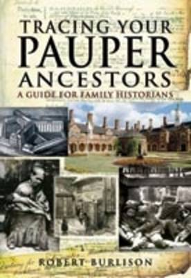 Tracing Your Pauper Ancestors A Guide for Family Historians by Robert Burlison