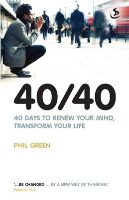 40/40 40 Days to Renew Your Mind, Transform Your Life by Phil Green