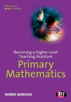 Becoming a Higher Level Teaching Assistant: Primary Mathematics by Debbie Morgan