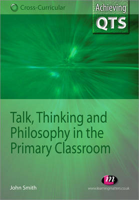 Talk, Thinking and Philosophy in the Primary Classroom by John Smith