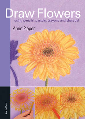 Draw Flowers Using Pencils, Pastels, Crayons and Charcoal by Anne Pieper