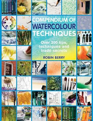 Compendium of Watercolour Techniques 200 Tips, Techniques and Trade Secrets by Robin Berry, Robin Berry