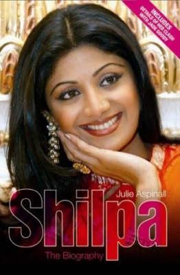 Shilpa Shetty The Biography by Julie Aspinall