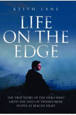 Life on the Edge The True Story of the Hero Who Saved the Lives of Twenty-Nine People at Beachy Head by Keith Lane