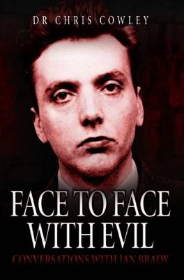 Face to Face with Evil Conversations with Ian Brady by Chris Cowley