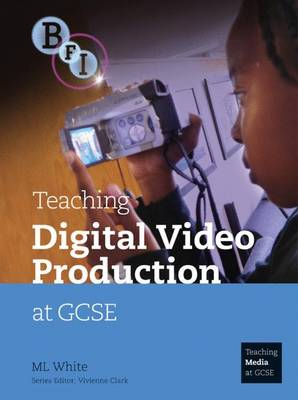 Teaching Digital Video Production at GCSE by M.L. White