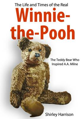 The Life and Times of Winnie the Pooh The Bear Who Inspired A. A. Milne by Shirley Harrison