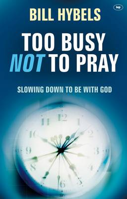 Too Busy Not to Pray Slowing Down to be with God by Bill Hybels