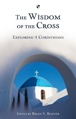 The Wisdom of the Cross Exploring 1 Corinthians by Brian S. Rosner