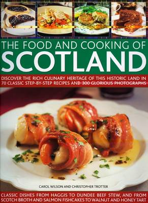 The Food and Cooking of Scotland Discover the Rich Culinary Heritage of This Historic Land in Over 70 Classic Step-by-step Recipes and 300 Glorious Photographs by Carol Wilson, Christopher Trotter