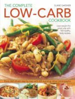 Complete Low-Carb Cookbook Lose Weight the Smart Way with 150 Healthy, Tasty Recipes - Every Dish Shown Step by Step by Elaine Gardner