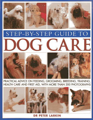 Step-by-step Guide to Dog Care Practical Advice on Feeding, Grooming, Breeding, Training, Health Care and First Aid, with More Than 300 Photographs by Peter Larkin