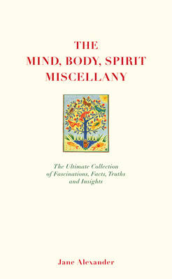 The Mind, Body Spirit Miscellany The Ultimate Collection of Facts, Fascinations, Truths and Insights. by Jane Alexander