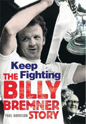 Keep Fighting The Billy Bremner Story by Paul Harrison
