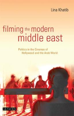 Filming the Modern Middle East Politics in the Cinemas of Hollywood and the Arab World by Lina Khatib