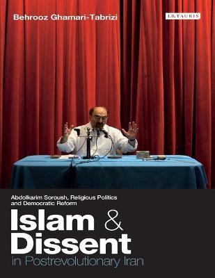 Islam and Dissent in Postrevolutionary Iran Abdolkarim Soroush, Religious Politics and Democratic Reform by Behrooz Ghamari-Tabrizi