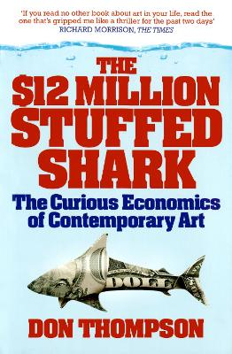 The $12 Million Stuffed Shark The Curious Economics of Contemporary Art by Don Thompson