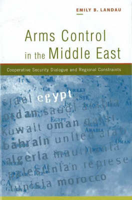 Arms Control in the Middle East Cooperative Security Dialogue, and Regional Constraints by Emily B. Landau
