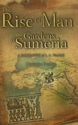 Rise of Man in the Gardens of Sumeria (HB@PB PRICE) A Biography of L A Waddell by Christine Preston