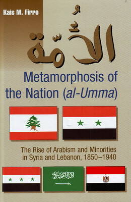 Metamorphosis of the Nation (al-Umma) The Rise of Arabism and Minorities in Syria and Lebanon, 1850-1940 by Kais M. Firro